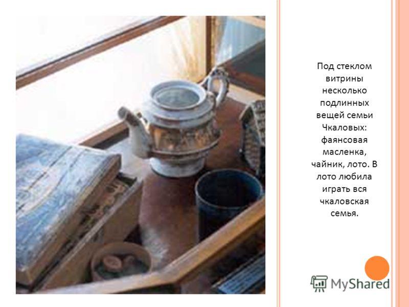 Под стеклом витрины несколько подлинных вещей семьи Чкаловых : фаянсовая масленка, чайник, лото. В лото любила играть вся чкаловская семья.