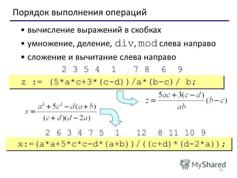 16 Порядок выполнения операций вычисление выражений в скобках умножение, деление, div, mod слева направо сложение и вычитание слева направо z := (5*a*c+3*(c-d))/a*(b-c)/ b; x:=(a*a+5*c*c-d*(a+b))/((c+d)*(d-2*a)); 2 3 5 4 1 7 8 6 9 2 6 3 4 7 5 1 12 8