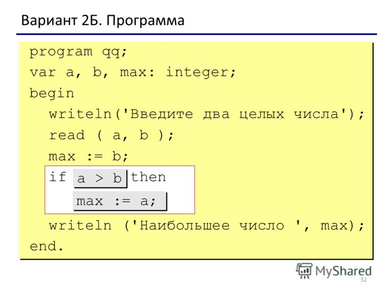 32 Вариант 2Б. Программа program qq; var a, b, max: integer; begin writeln('Введите два целых числа'); read ( a, b ); max := b; if ??? then ??? writeln ('Наибольшее число ', max); end. max := a; a > b