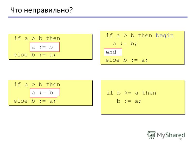 33 Что неправильно? if a > b then begin a := b; else b := a; if a > b then begin a := b; else b := a; if a > b then begin a := b; end; else b := a; if a > b then begin a := b; end; else b := a; if a > b then else begin b := a; end; if a > b then a :=