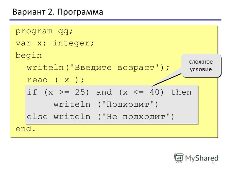 40 Вариант 2. Программа сложное условие program qq; var x: integer; begin writeln('Введите возраст'); read ( x ); if (x >= 25) and (x