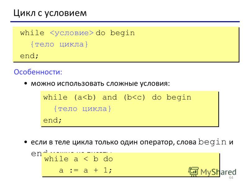 64 Цикл с условием while do begin {тело цикла} end; while do begin {тело цикла} end; Особенности: можно использовать сложные условия: если в теле цикла только один оператор, слова begin и end можно не писать: while (a
