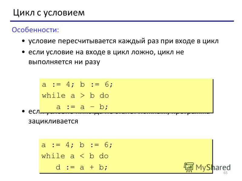65 Цикл с условием Особенности: условие пересчитывается каждый раз при входе в цикл если условие на входе в цикл ложно, цикл не выполняется ни разу если условие никогда не станет ложным, программа зацикливается a := 4; b := 6; while a > b do a := a –