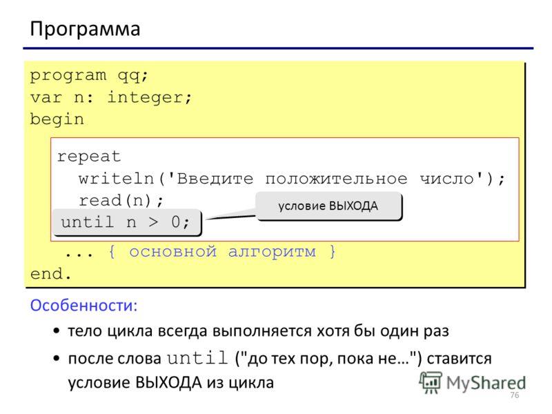 76 Программа program qq; var n: integer; begin repeat writeln('Введите положительное число'); read(n); until n > 0;... { основной алгоритм } end. program qq; var n: integer; begin repeat writeln('Введите положительное число'); read(n); until n > 0;..