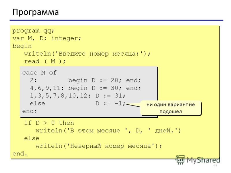 82 Программа program qq; var M, D: integer; begin writeln('Введите номер месяца:'); read ( M ); case M of 2: begin D := 28; end; 4,6,9,11: begin D := 30; end; 1,3,5,7,8,10,12: D := 31; else D := -1; end; if D > 0 then writeln('В этом месяце ', D, ' д