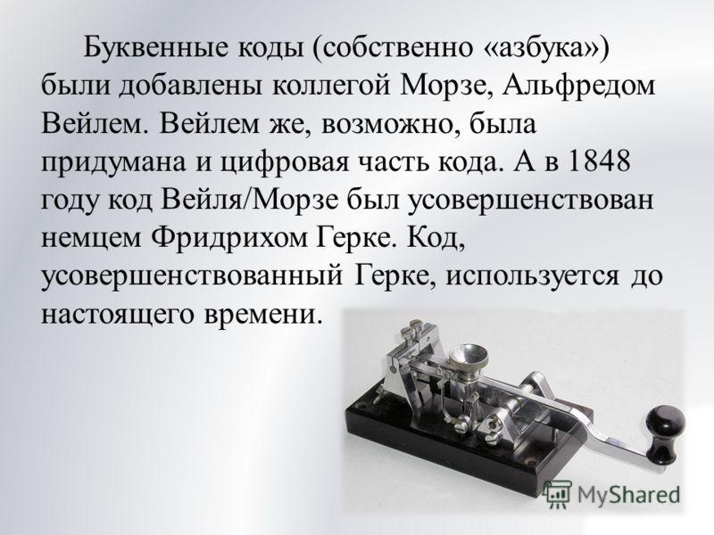 Буквенные коды (собственно «азбука») были добавлены коллегой Морзе, Альфредом Вейлем. Вейлем же, возможно, была придумана и цифровая часть кода. А в 1848 году код Вейля/Морзе был усовершенствован немцем Фридрихом Герке. Код, усовершенствованный Герке