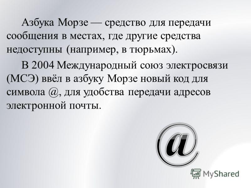Азбука Морзе средство для передачи сообщения в местах, где другие средства недоступны (например, в тюрьмах). В 2004 Международный союз электросвязи (МСЭ) ввёл в азбуку Морзе новый код для символа @, для удобства передачи адресов электронной почты.