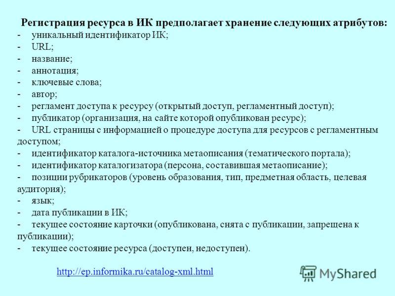 Регистрация ресурса в ИК предполагает хранение следующих атрибутов: - уникальный идентификатор ИК; - URL; - название; - аннотация; - ключевые слова; - автор; - регламент доступа к ресурсу (открытый доступ, регламентный доступ); - публикатор (организа