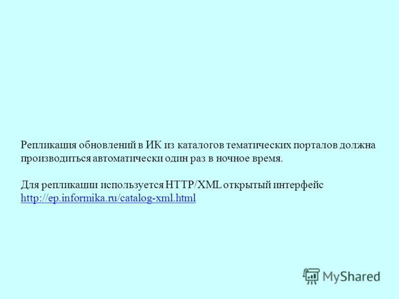 Репликация обновлений в ИК из каталогов тематических порталов должна производиться автоматически один раз в ночное время. Для репликации используется HTTP/XML открытый интерфейс http://ep.informika.ru/catalog-xml.html