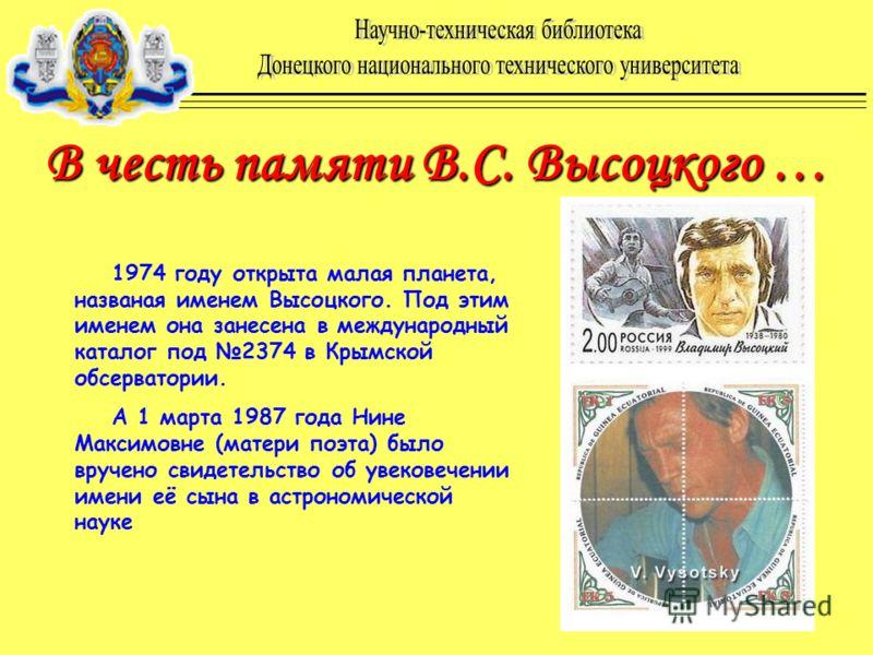 В честь памяти В.C. Высоцкого … 1974 году открыта малая планета, названая именем Высоцкого. Под этим именем она занесена в международный каталог под 2374 в Крымской обсерватории. А 1 марта 1987 года Нине Максимовне (матери поэта) было вручено свидете