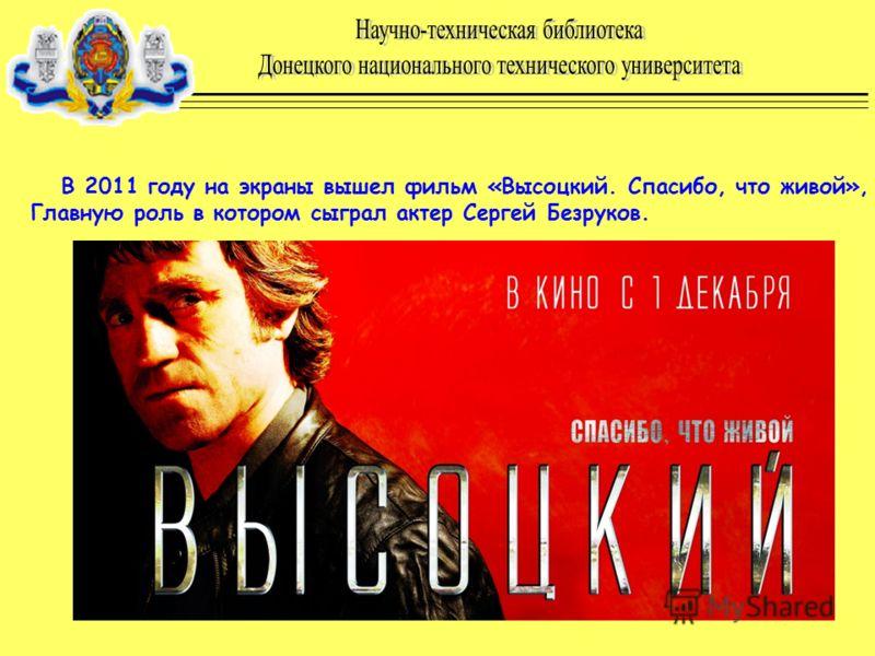 В 2011 году на экраны вышел фильм «Высоцкий. Спасибо, что живой», Главную роль в котором сыграл актер Сергей Безруков.