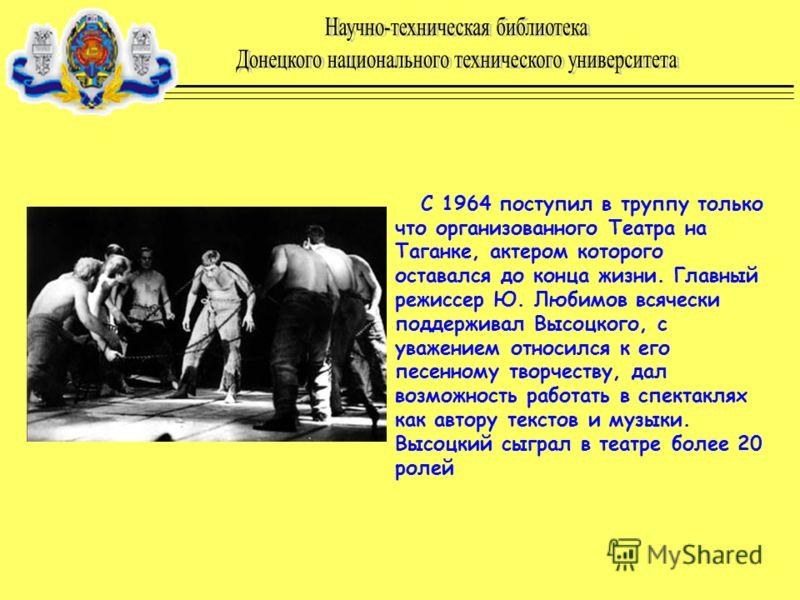 С 1964 поступил в труппу только что организованного Театра на Таганке, актером которого оставался до конца жизни. Главный режиссер Ю. Любимов всячески поддерживал Высоцкого, с уважением относился к его песенному творчеству, дал возможность работать в