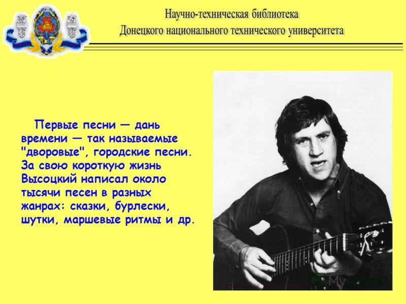 Первые песни дань времени так называемые дворовые, городские песни. За свою короткую жизнь Высоцкий написал около тысячи песен в разных жанрах: сказки, бурлески, шутки, маршевые ритмы и др.