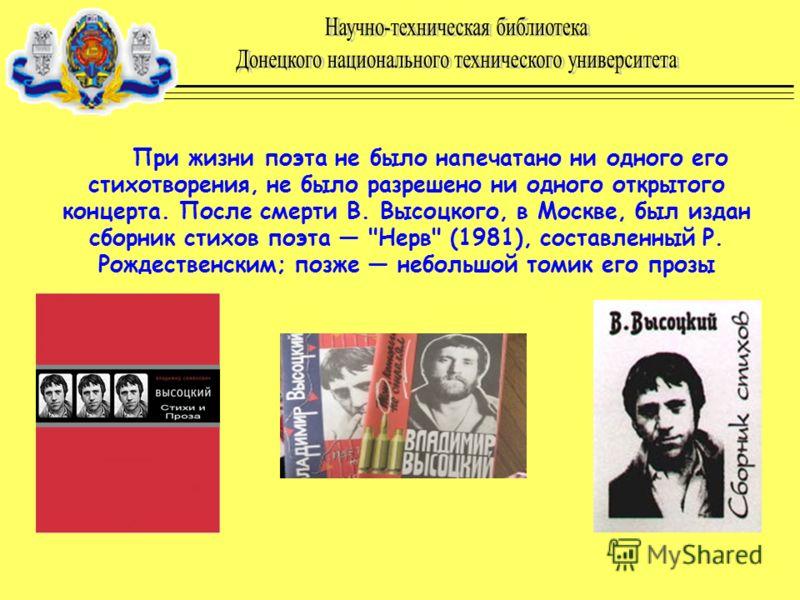 При жизни поэта не было напечатано ни одного его стихотворения, не было разрешено ни одного открытого концерта. После смерти В. Высоцкого, в Москве, был издан сборник стихов поэта