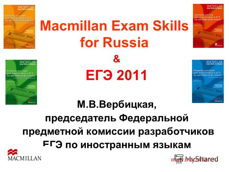 Macmillan Exam Skills for Russia & ЕГЭ 2011 М.В.Вербицкая, председатель Федеральной предметной комиссии разработчиков ЕГЭ по иностранным языкам www.macmillan.ru