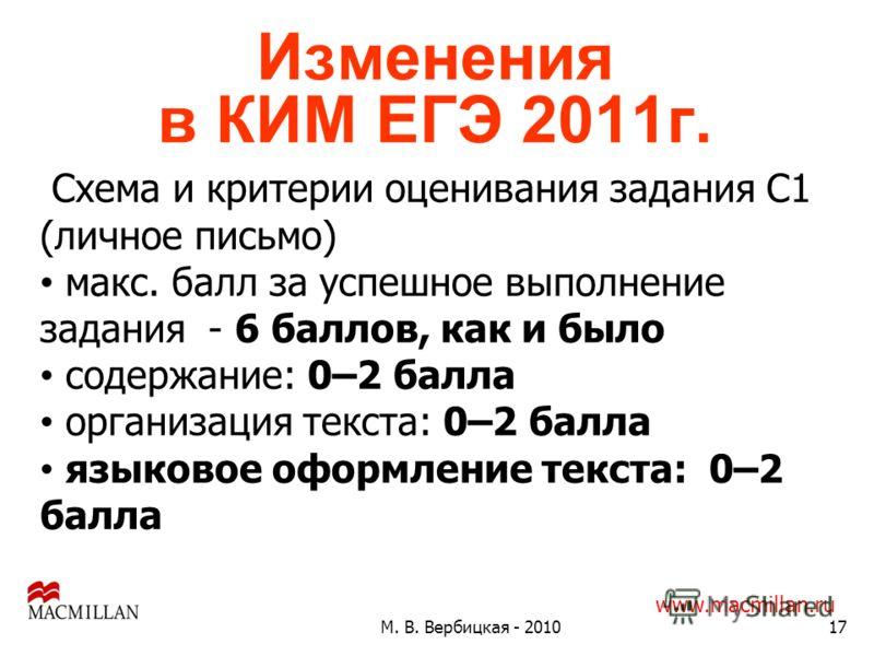 Изменения в КИМ ЕГЭ 2011г. 17М. В. Вербицкая - 2010 www.macmillan.ru Схема и критерии оценивания задания С1 (личное письмо) макс. балл за успешное выполнение задания - 6 баллов, как и было содержание: 0–2 балла организация текста: 0–2 балла языковое