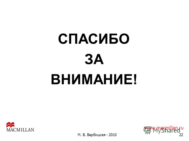 М. В. Вербицкая - 201022 СПАСИБО ЗА ВНИМАНИЕ! www.macmillan.ru