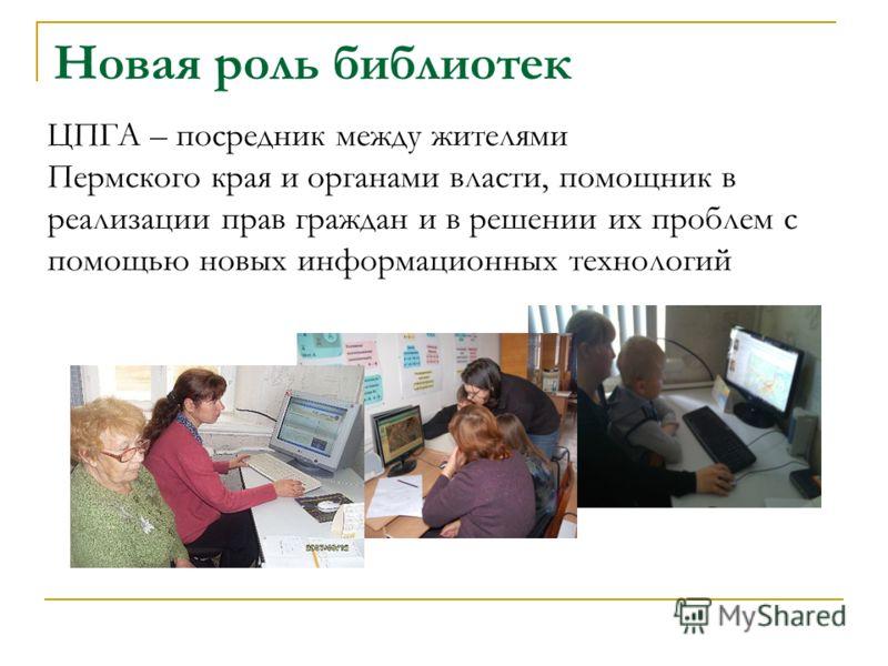 Новая роль библиотек ЦПГА – посредник между жителями Пермского края и органами власти, помощник в реализации прав граждан и в решении их проблем с помощью новых информационных технологий