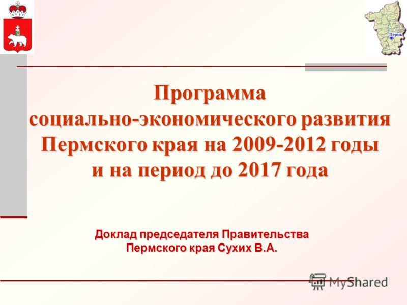 Программа социально-экономического развития Пермского края на 2009-2012 годы и на период до 2017 года Доклад председателя Правительства Пермского края Сухих В.А.