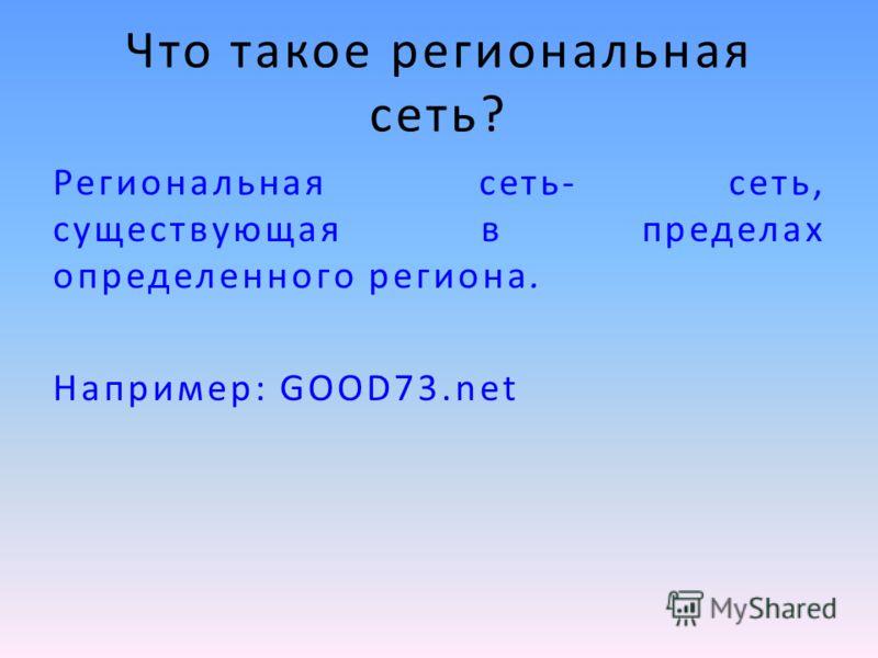 Что такое региональная сеть? Региональная сеть- сеть, существующая в пределах определенного региона. Например: GOOD73.net