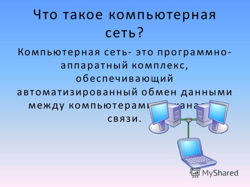 Что такое компьютерная сеть? Компьютерная сеть- это программно- аппаратный комплекс, обеспечивающий автоматизированный обмен данными между компьютерами по каналам связи.