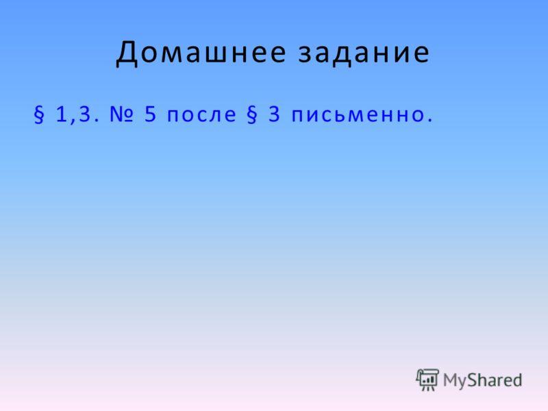Домашнее задание § 1,3. 5 после § 3 письменно.