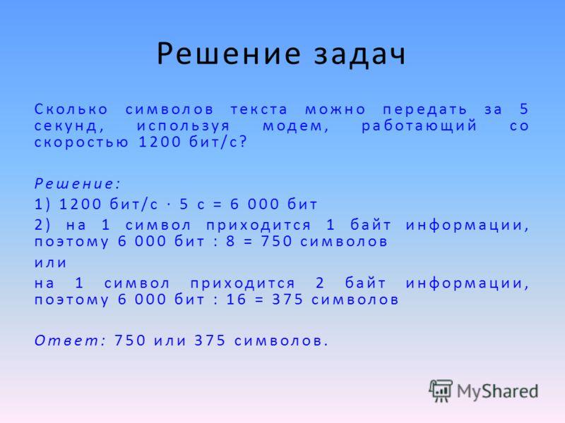 Решение задач Сколько символов текста можно передать за 5 секунд, используя модем, работающий со скоростью 1200 бит/с? Решение: 1) 1200 бит/с 5 с = 6 000 бит 2) на 1 символ приходится 1 байт информации, поэтому 6 000 бит : 8 = 750 символов или на 1 с