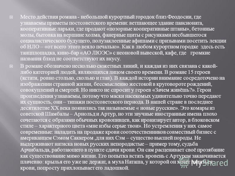 Место действия романа - небольшой курортный городок близ Феодосии, где узнаваемы приметы постсоветского времени : ветшающее здание пансионата, кооперативные ларьки, где продают « позорные кооперативные штаны », бетонные молы, бытовка на вершине холма