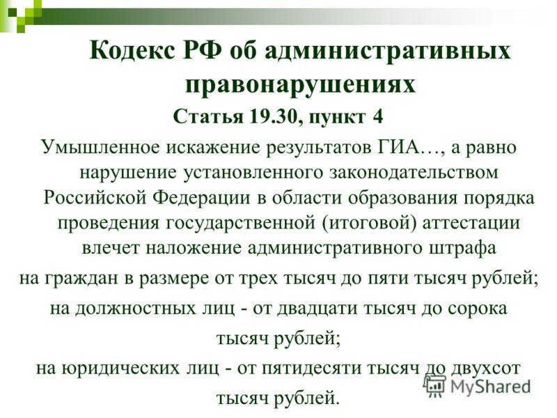 Статья 19.30, пункт 4 Умышленное искажение результатов ГИА…, а равно нарушение установленного законодательством Российской Федерации в области образования порядка проведения государственной (итоговой) аттестации влечет наложение административного штр