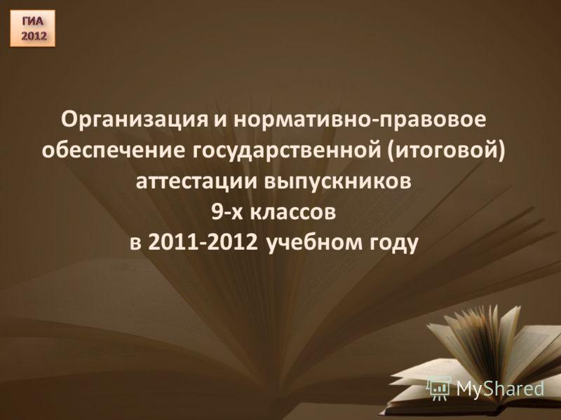 Организация и нормативно-правовое обеспечение государственной (итоговой) аттестации выпускников 9-х классов в 2011-2012 учебном году