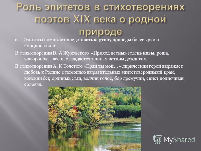 Эпитеты помогают представить картину природы более ярко и эмоционально. В стихотворении В. А Жуковского « Приход весны » зелень нивы, роща, жаворонок – все наслаждается теплым летним дождиком. В стихотворении А. К Толстого « Край ты мой …» лирический