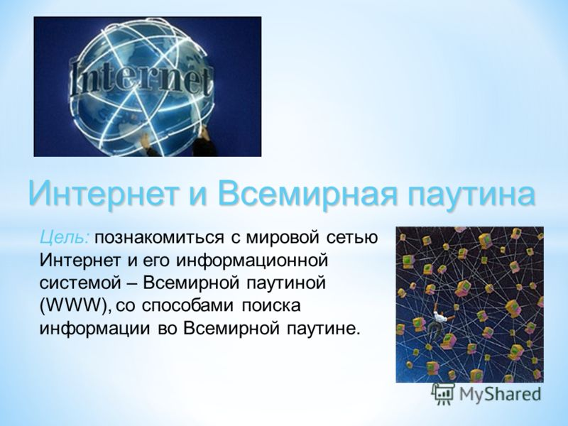 Интернет и Всемирная паутина Цель: познакомиться с мировой сетью Интернет и его информационной системой – Всемирной паутиной (WWW), со способами поиска информации во Всемирной паутине.