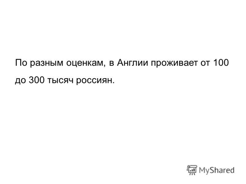 По разным оценкам, в Англии проживает от 100 до 300 тысяч россиян.