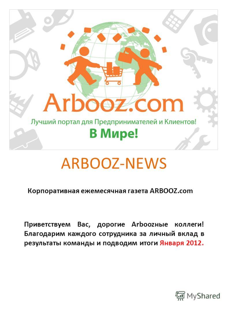 ARBOOZ-NEWS Корпоративная ежемесячная газета ARBOOZ.com Приветствуем Вас, дорогие Arboozные коллеги! Благодарим каждого сотрудника за личный вклад в результаты команды и подводим итоги Января 2012.