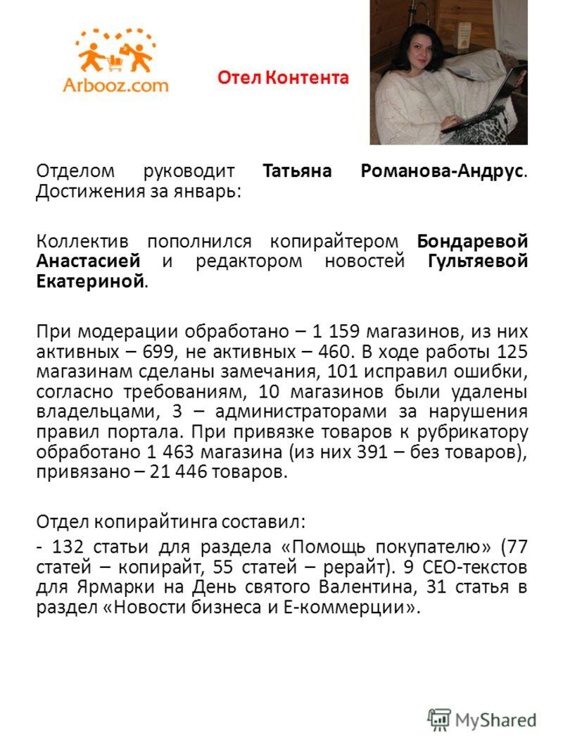 Отел Контента Отделом руководит Татьяна Романова-Андрус. Достижения за январь: Коллектив пополнился копирайтером Бондаревой Анастасией и редактором новостей Гультяевой Екатериной. При модерации обработано – 1 159 магазинов, из них активных – 699, не