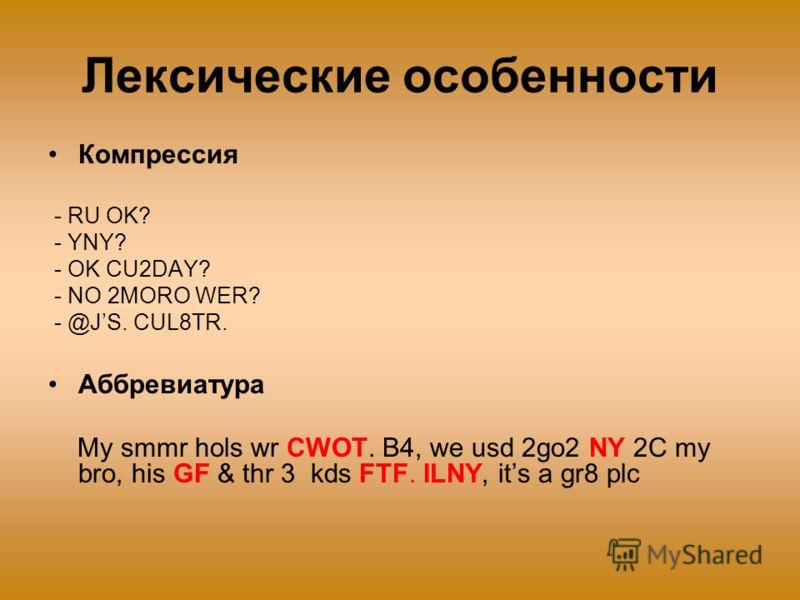Лексические особенности Компрессия - RU OK? - YNY? - OK CU2DAY? - NO 2MORO WER? - @JS. CUL8TR. Аббревиатура My smmr hols wr CWOT. B4, we usd 2go2 NY 2C my bro, his GF & thr 3 kds FTF. ILNY, its a gr8 plc