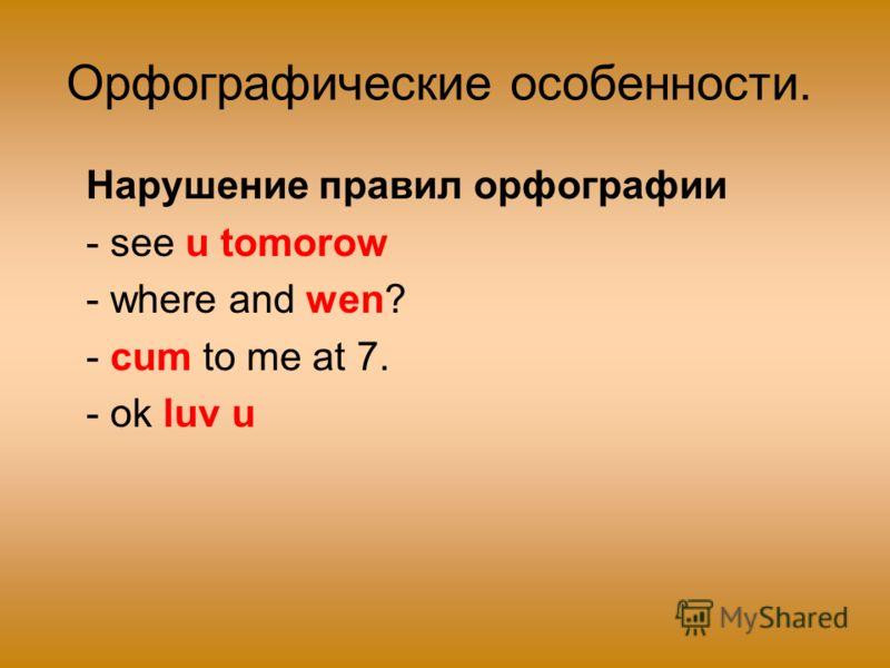 Орфографические особенности. Нарушение правил орфографии - see u tomorow - where and wen? - cum to me at 7. - ok luv u