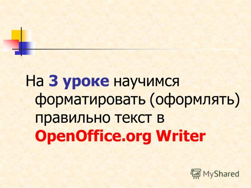 На 3 уроке научимся форматировать (оформлять) правильно текст в OpenOffice.org Writer