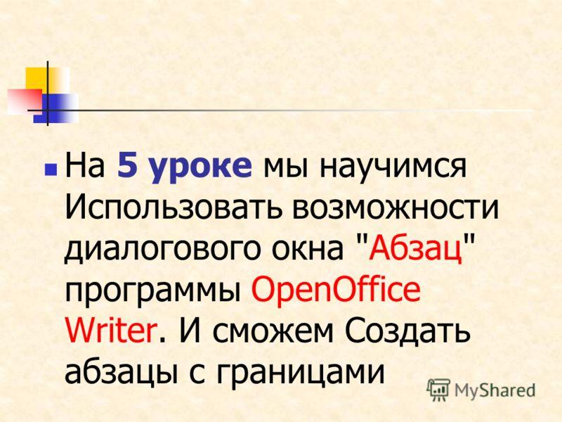 На 5 уроке мы научимся Использовать возможности диалогового окна Абзац программы OpenOffice Writer. И сможем Создать абзацы с границами