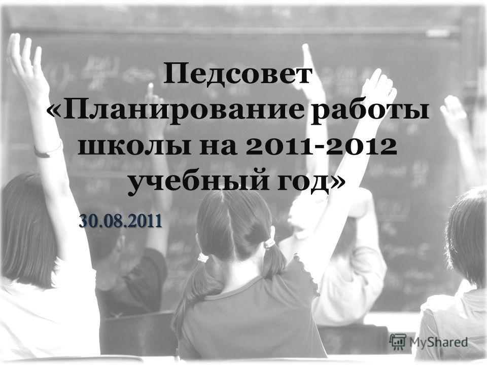 Педсовет «Планирование работы школы на 2011-2012 учебный год» 30.08.2011