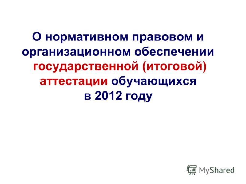 О нормативном правовом и организационном обеспечении государственной (итоговой) аттестации обучающихся в 2012 году