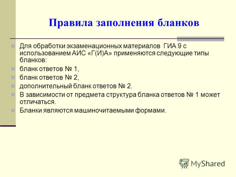 Правила заполнения бланков Для обработки экзаменационных материалов ГИА 9 с использованием АИС «Г(И)А» применяются следующие типы бланков: бланк ответов 1, бланк ответов 2, дополнительный бланк ответов 2. В зависимости от предмета структура бланка от