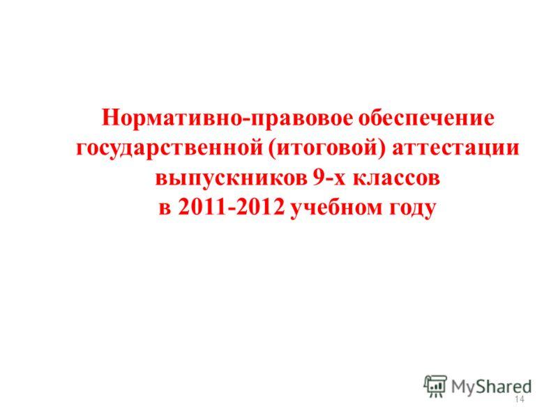 14 Нормативно-правовое обеспечение государственной (итоговой) аттестации выпускников 9-х классов в 2011-2012 учебном году
