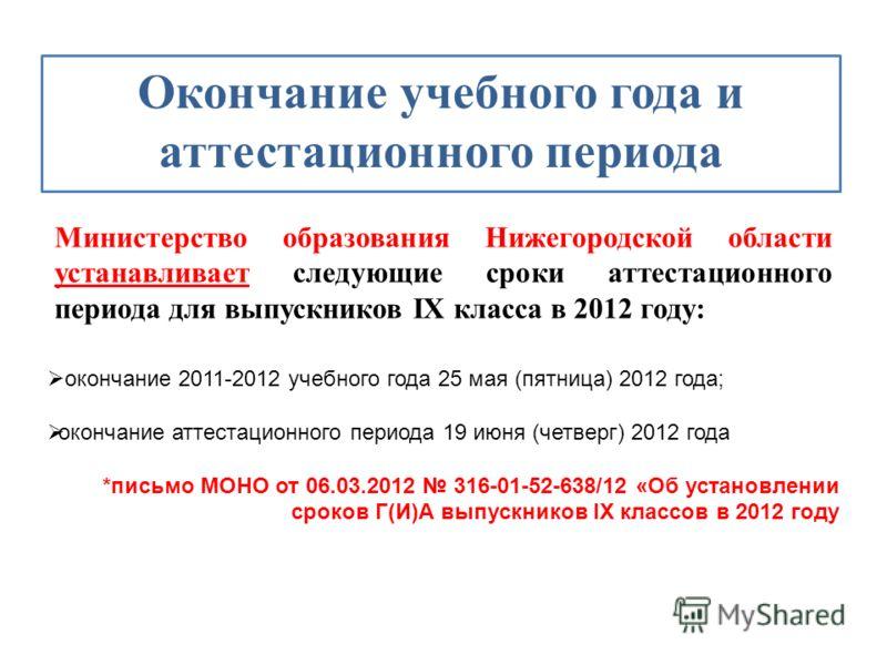 Окончание учебного года и аттестационного периода Министерство образования Нижегородской области устанавливает следующие сроки аттестационного периода для выпускников IX класса в 2012 году: окончание 2011-2012 учебного года 25 мая (пятница) 2012 года