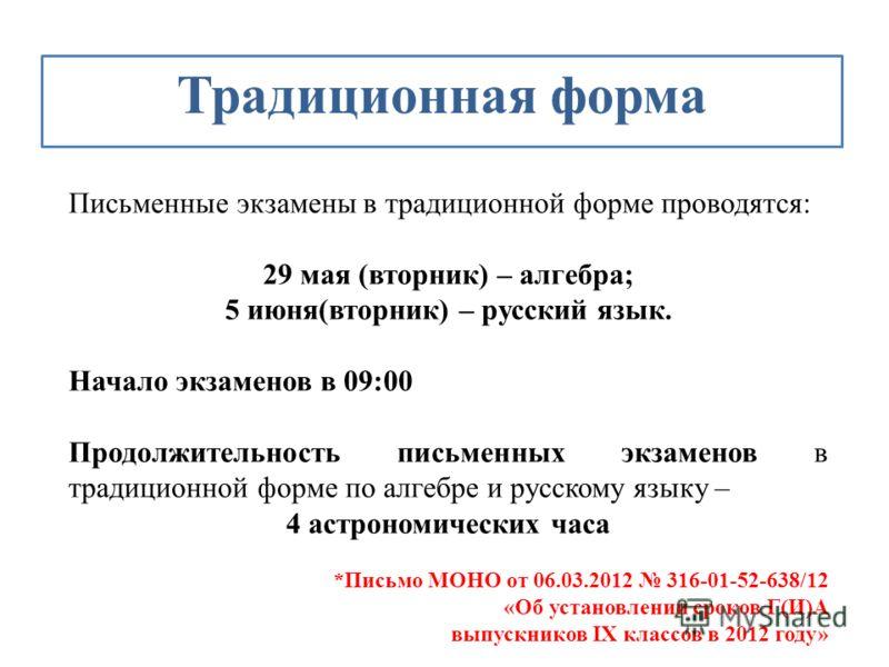 Традиционная форма Письменные экзамены в традиционной форме проводятся: 29 мая (вторник) – алгебра; 5 июня(вторник) – русский язык. Начало экзаменов в 09:00 Продолжительность письменных экзаменов в традиционной форме по алгебре и русскому языку – 4 а