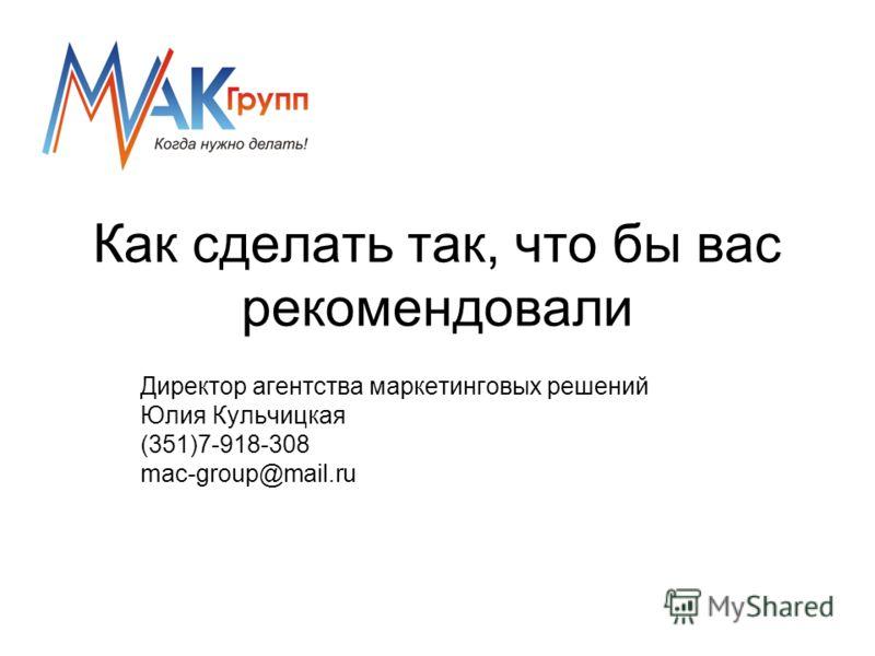 Как сделать так, что бы вас рекомендовали Директор агентства маркетинговых решений Юлия Кульчицкая (351)7-918-308 mac-group@mail.ru