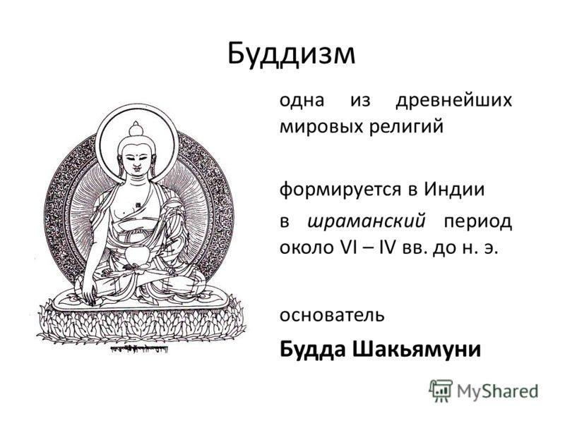 Буддизм одна из древнейших мировых религий формируется в Индии в шраманский период около VI – IV вв. до н. э. основатель Будда Шакьямуни