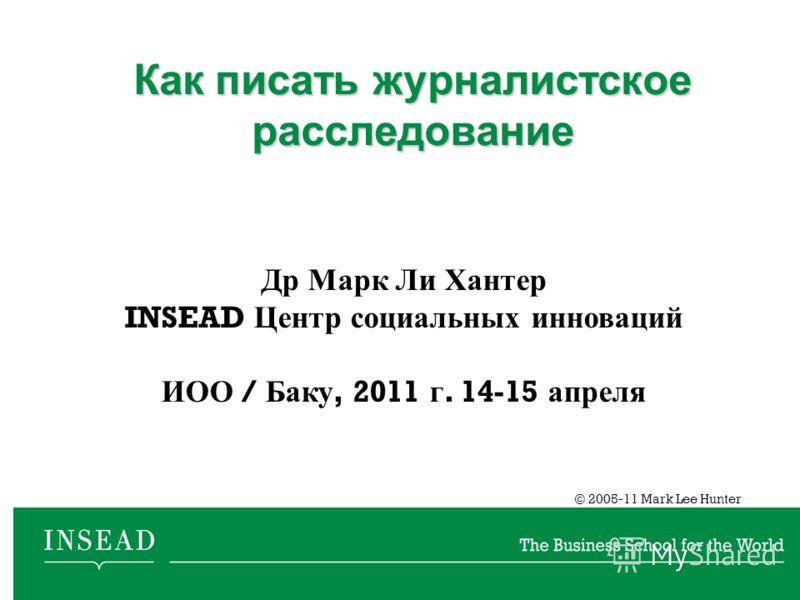 © 2005-11 Mark Lee Hunter Как писать журналистское расследование Др Марк Ли Хантер INSEAD Центр социальных инноваций ИОО / Баку, 2011 г. 14-15 апреля