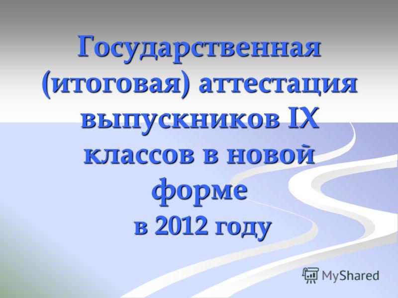 Государственная (итоговая) аттестация выпускников IX классов в новой форме в 2012 году в 2012 году
