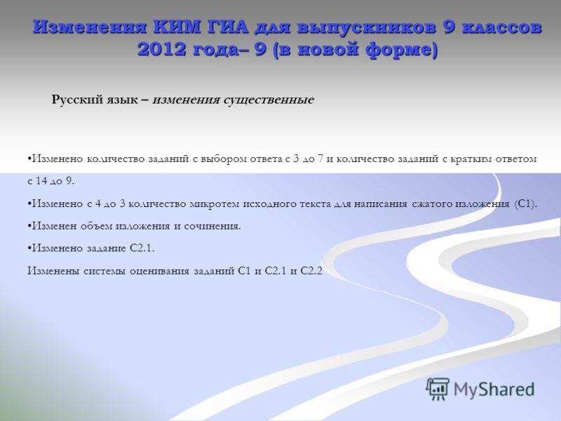 Изменения КИМ ГИА для выпускников 9 классов 2012 года – 9 (в новой форме) Русский язык – изменения существенные Изменено количество заданий с выбором ответа с 3 до 7 и количество заданий с кратким ответом с 14 до 9. Изменено с 4 до 3 количество микро